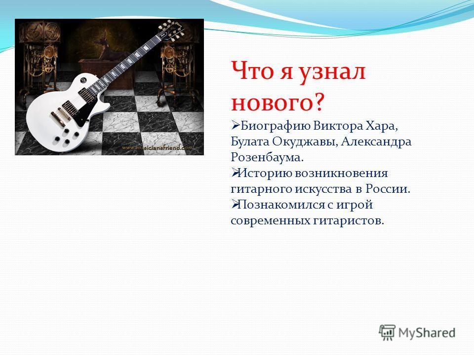 Что я узнал нового? Биографию Виктора Хара, Булата Окуджавы, Александра Розенбаума. Историю возникновения гитарного искусства в России. Познакомился с игрой современных гитаристов.