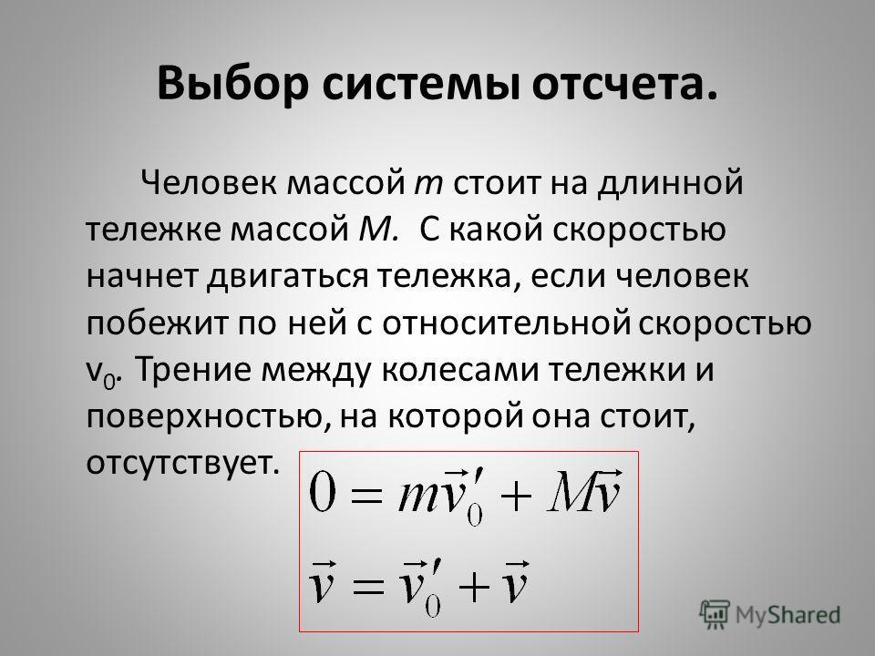 Выбор системы отсчета. Человек массой т стоит на длинной тележке массой M. С какой скоростью начнет двигаться тележка, если человек побежит по ней с относительной скоростью v 0. Трение между колесами тележки и поверхностью, на которой она стоит, отсу
