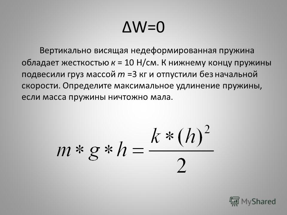 W=0 Вертикально висящая недеформированная пружина обладает жесткостью к = 10 Н/см. К нижнему концу пружины подвесили груз массой т =3 кг и отпустили без начальной скорости. Определите максимальное удлинение пружины, если масса пружины ничтожно мала.