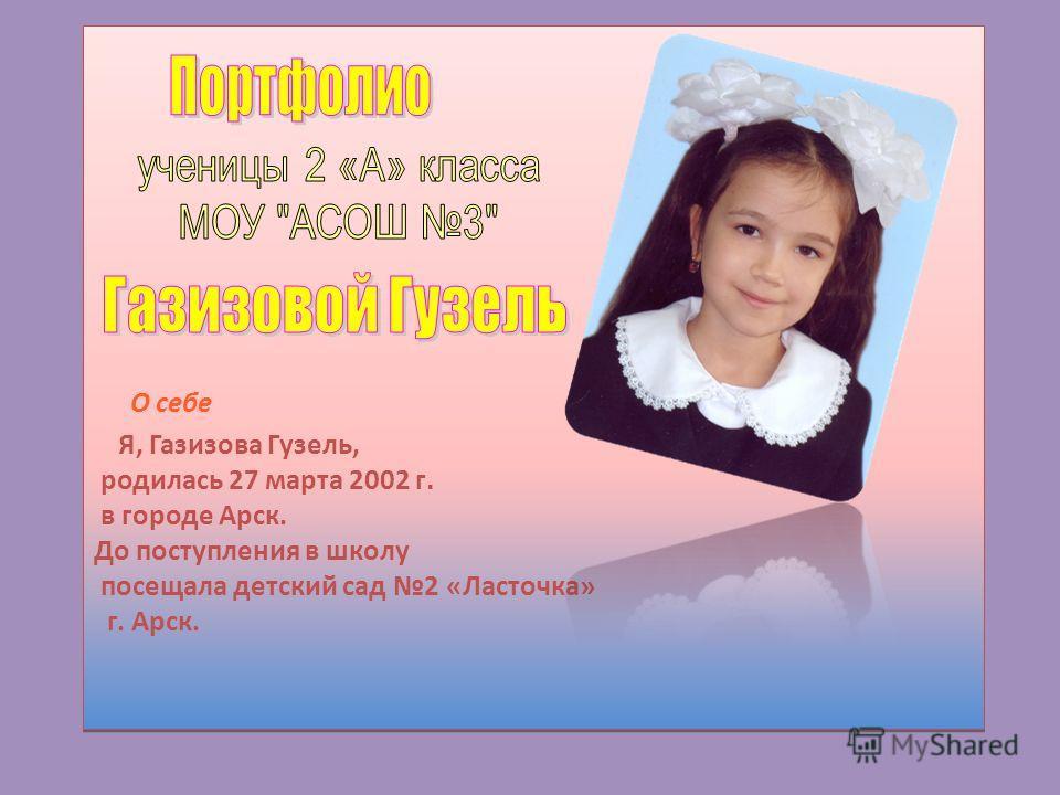 О себе Я, Газизова Гузель, родилась 27 марта 2002 г. в городе Арск. До поступления в школу посещала детский сад 2 «Ласточка» г. Арск.