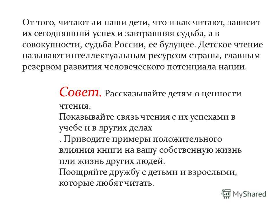 От того, читают ли наши дети, что и как читают, зависит их сегодняшний успех и завтрашняя судьба, а в совокупности, судьба России, ее будущее. Детское чтение называют интеллектуальным ресурсом страны, главным резервом развития человеческого потенциал