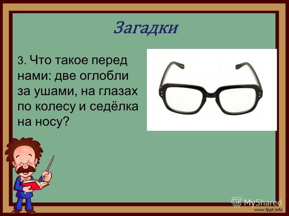 Загадки 3. Что такое перед нами: две оглобли за ушами, на глазах по колесу и седёлка на носу?