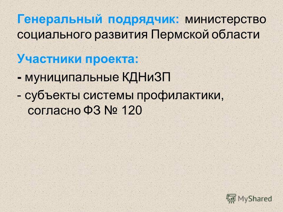 Участники проекта: - муниципальные КДНиЗП - субъекты системы профилактики, согласно ФЗ 120 Генеральный подрядчик: министерство социального развития Пермской области