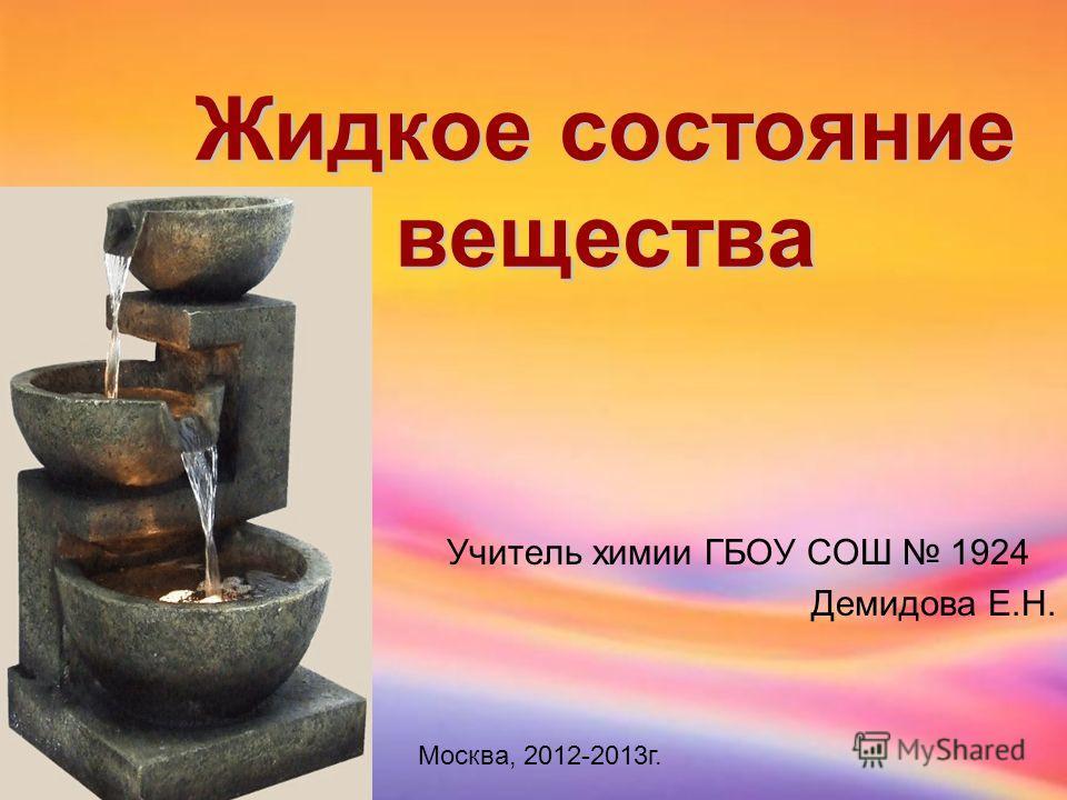 Жидкое состояние вещества Учитель химии ГБОУ СОШ 1924 Демидова Е.Н. Москва, 2012-2013г.