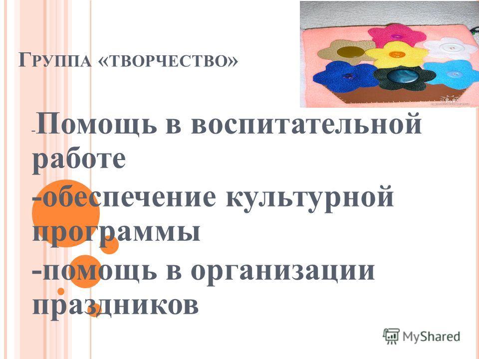 Г РУППА « ТВОРЧЕСТВО » - Помощь в воспитательной работе -обеспечение культурной программы -помощь в организации праздников