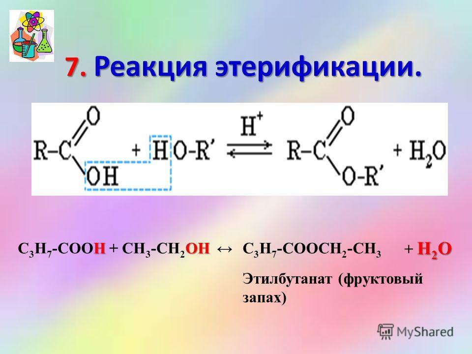 7. Реакция этерификации. HOH С 3 Н 7 -COOH + СН 3 -CH 2 OH С 3 Н 7 -COOСН 2 -СН 3 H 2 О + H 2 О Этилбутанат (фруктовый запах)