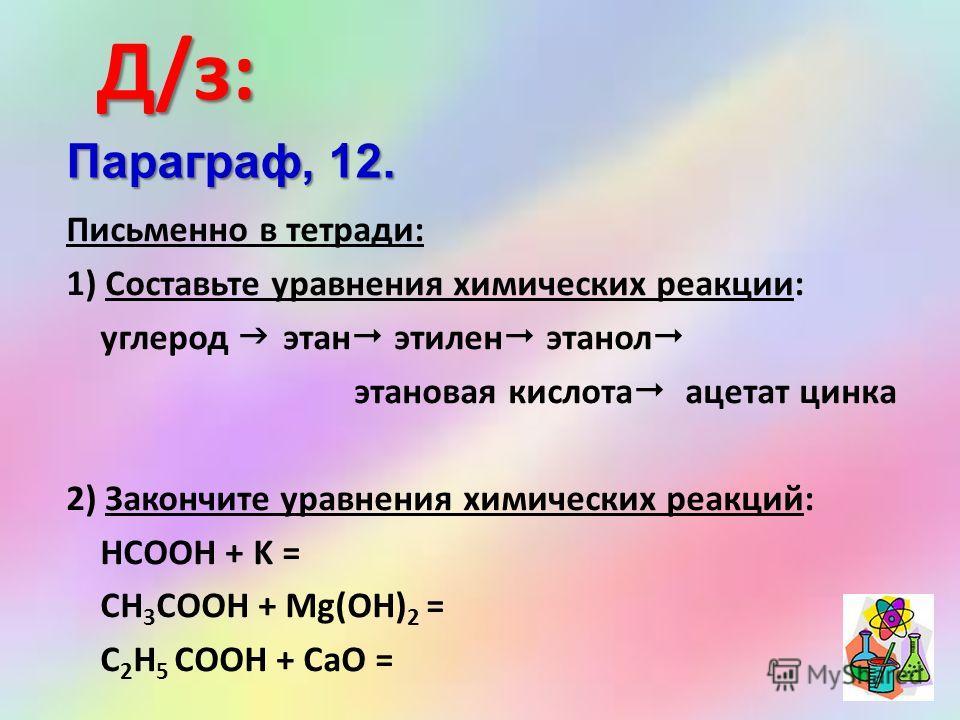 Д/з: Письменно в тетради: 1) Составьте уравнения химических реакции: углерод этан этилен этанол этановая кислота ацетат цинка 2) Закончите уравнения химических реакций: HCOOH + K = CH 3 COOH + Mg(OH) 2 = C 2 H 5 COOH + CaO = Параграф, 12.