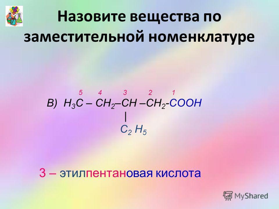 В) Н 3 С – СН 2 –СН –СН 2 -СООН | С 2 Н 5 3 – этилпентановая кислота 5 4 3 2 1 Назовите вещества по заместительной номенклатуре