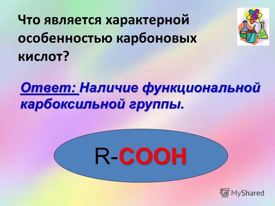 Что является характерной особенностью карбоновых кислот? Ответ: Наличие функциональной карбоксильной группы. COOH R-COOH