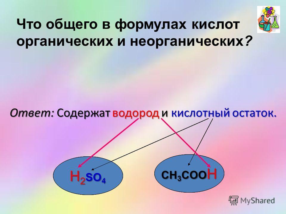 Ответ: Содержат водород и кислотный остаток. H 2 SO 4 CH 3 COOH Что общего в формулах кислот органических и неорганических? CH 3 COOH H 2 SO 4 CH 3 COO H
