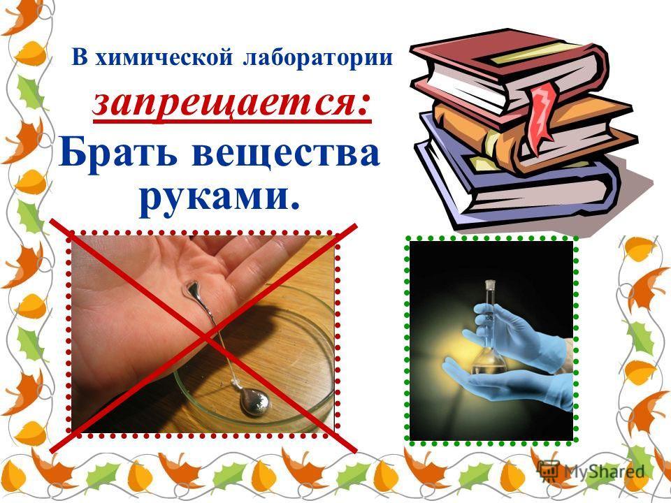 В химической лаборатории запрещается: Брать вещества руками.