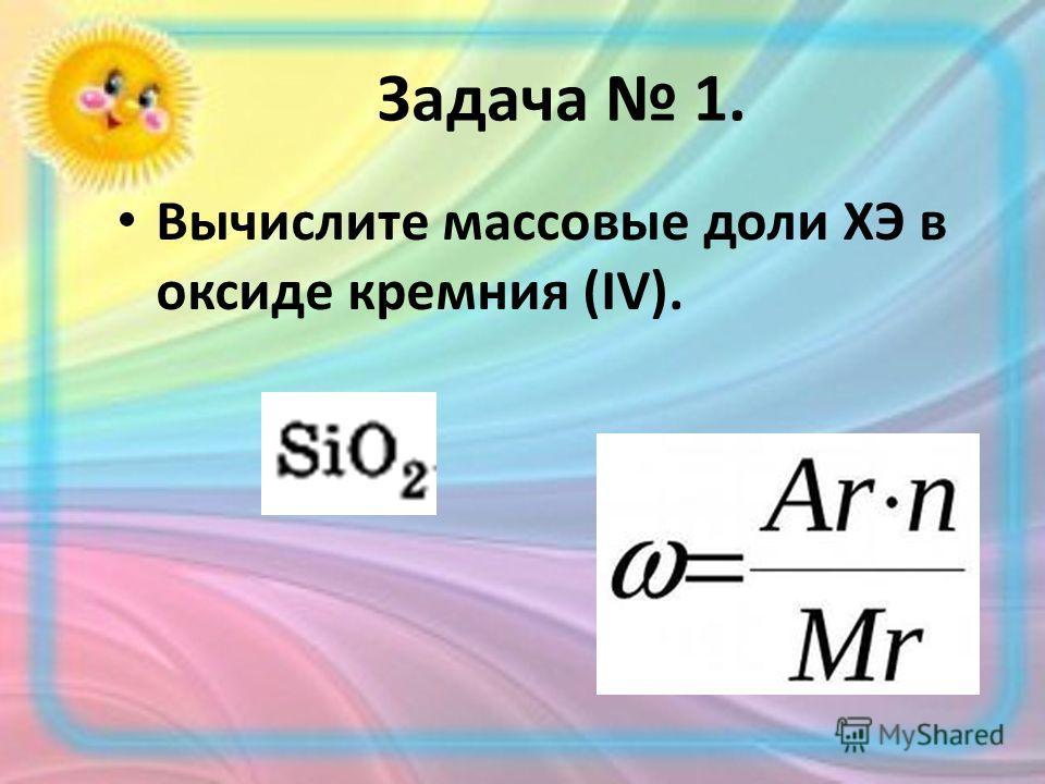 Задача 1. Вычислите массовые доли ХЭ в оксиде кремния (IV).