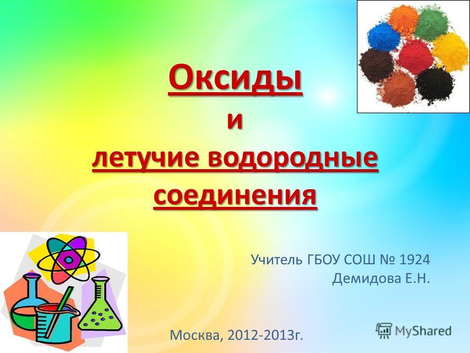 Оксиды и летучие водородные соединения Учитель ГБОУ СОШ 1924 Демидова Е.Н. Москва, 2012-2013г.