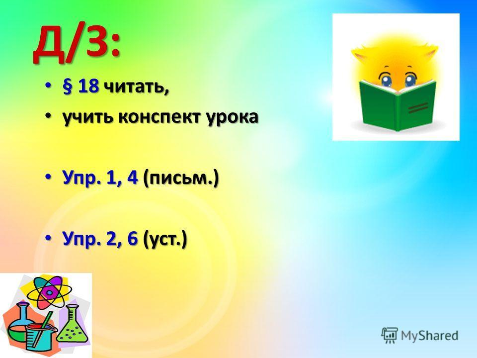 Д/З: § 18 читать, § 18 читать, учить конспект урока учить конспект урока Упр. 1, 4 (письм.) Упр. 1, 4 (письм.) Упр. 2, 6 (уст.) Упр. 2, 6 (уст.)