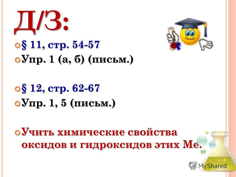 Д/З: § 11, стр. 54-57 § 11, стр. 54-57 Упр. 1 (а, б) (письм.) Упр. 1 (а, б) (письм.) § 12, стр. 62-67 § 12, стр. 62-67 Упр. 1, 5 (письм.) Упр. 1, 5 (письм.) Учить химические свойства оксидов и гидроксидов этих Ме. Учить химические свойства оксидов и