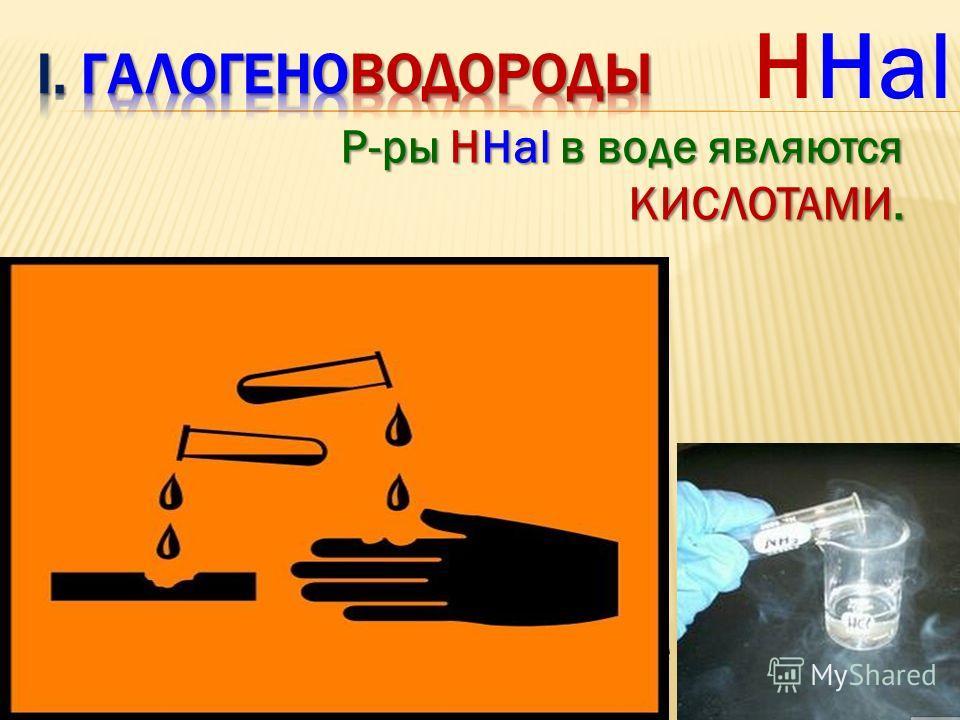 HHal 1) Физические свойства: - бесцв. газы - резкий запах - токсичны - очень хорошо р-римы в Н 2 О 1V(Н 2 О) : 500 V (НCl) - дымятся во влажном воздухе Р-ры ННаl в воде являются КИСЛОТАМИ.