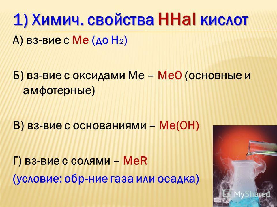 1) Химич. свойства ННаl кислот А) вз-вие с Ме (до Н 2 ) Б) вз-вие с оксидами Ме – МеО (основные и амфотерные) В) вз-вие с основаниями – Ме(ОН) Г) вз-вие с солями – МеR (условие: обр-ние газа или осадка)