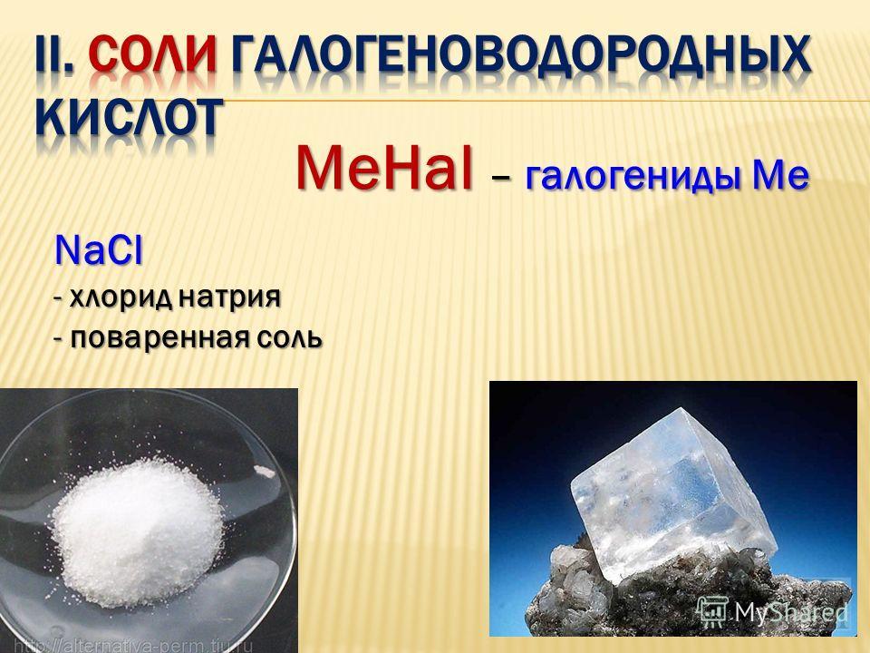 МеНаl – галогениды Ме NaCl - хлорид натрия - поваренная соль