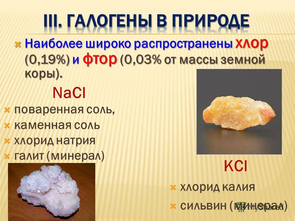 Наиболее широко распространены хлор (0,19%) и фтор (0,03% от массы земной коры). Наиболее широко распространены хлор (0,19%) и фтор (0,03% от массы земной коры). NaCl поваренная соль, каменная соль хлорид натрия галит (минерал) КCl хлорид калия сильв