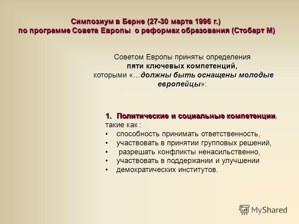 Симпозиум в Берне (27-30 марта 1996 г.) по программе Совета Европы о реформах образования (Стобарт М) Советом Европы приняты определения пяти ключевых компетенций, должны быть оснащены молодые европейцы которыми «…должны быть оснащены молодые европей