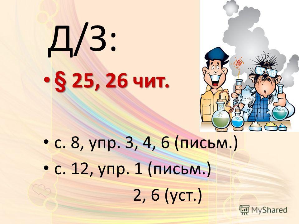 Д/З: § 25, 26 чит. § 25, 26 чит. с. 8, упр. 3, 4, 6 (письм.) с. 12, упр. 1 (письм.) 2, 6 (уст.)