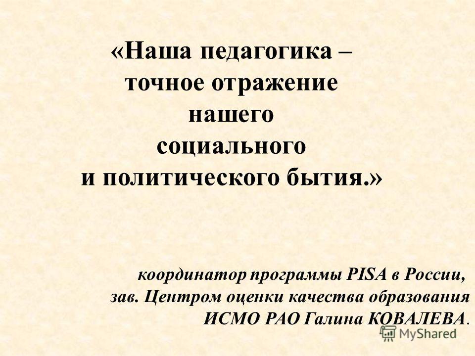 «Наша педагогика – точное отражение нашего социального и политического бытия.» координатор программы PISA в России, зав. Центром оценки качества образования ИСМО РАО Галина КОВАЛЕВА.