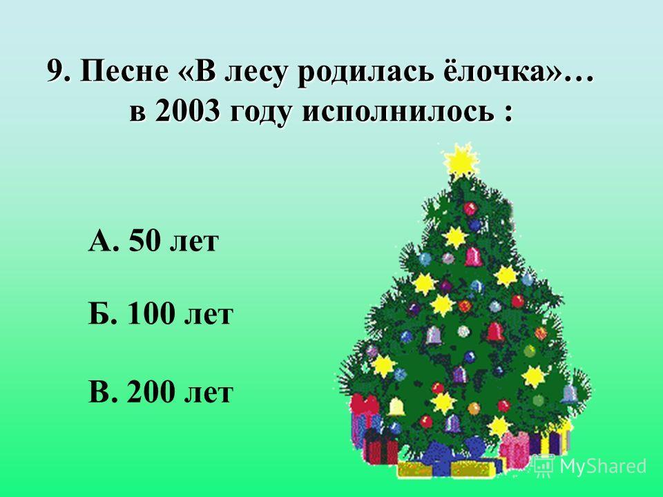 9. Песне «В лесу родилась ёлочка»… в 2003 году исполнилось : Б. 100 лет А. 50 лет В. 200 лет