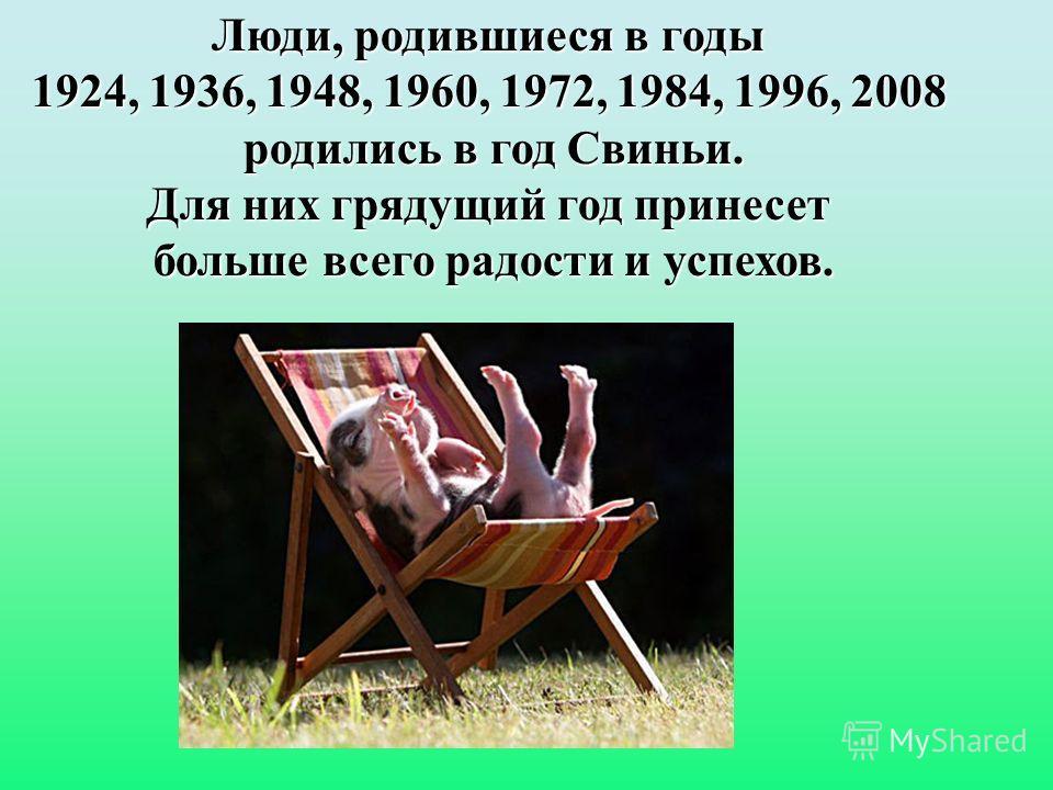 Люди, родившиеся в годы 1924, 1936, 1948, 1960, 1972, 1984, 1996, 2008 родились в год Свиньи. Для них грядущий год принесет больше всего радости и успехов.