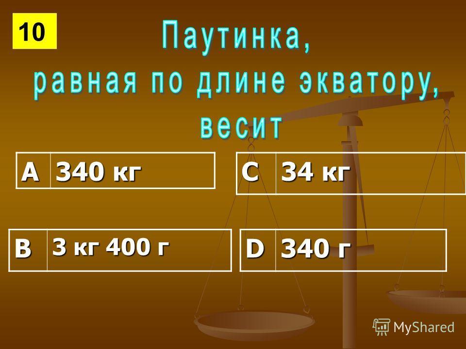 А 340 кг С 34 кг В 3 кг 400 г D 340 г 10