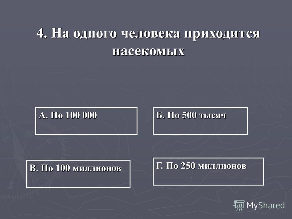 4.На одного человека приходится насекомых А. По 100 000 Б. По 500 тысяч Г. По 250 миллионов В. По 100 миллионов