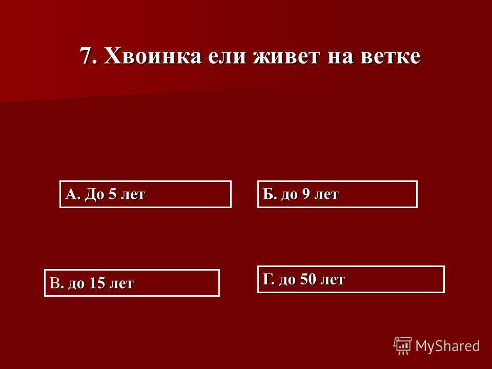 7. Хвоинка ели живет на ветке А. До 5 лет Б. до 9 лет Г. до 50 лет. до 15 лет В. до 15 лет