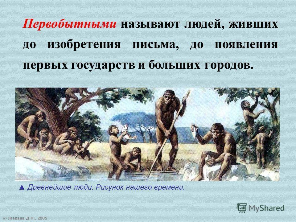 © Жадаев Д.Н., 2005 Первобытными называют людей, живших до изобретения письма, до появления первых государств и больших городов. Древнейшие люди. Рисунок нашего времени.