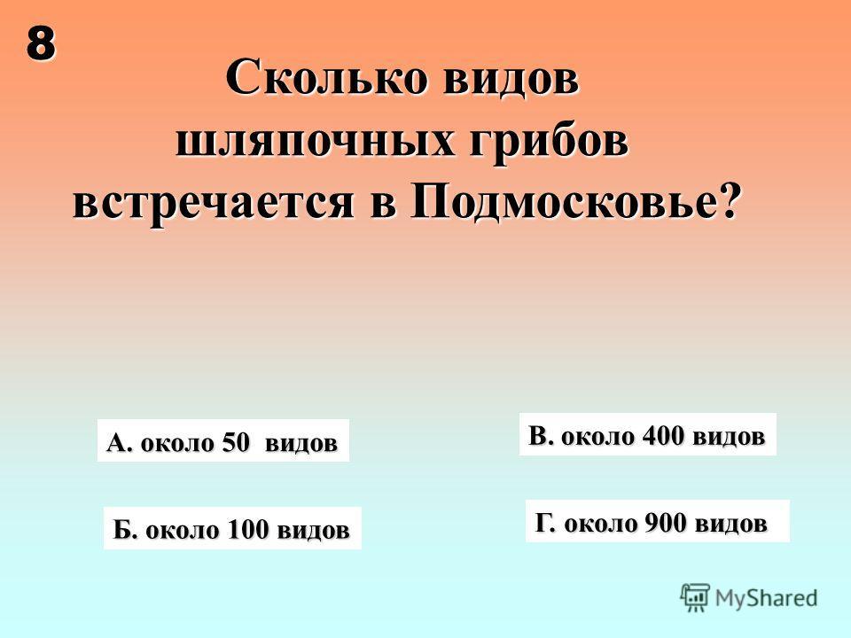 Сколько видов шляпочных грибов встречается в Подмосковье? В. около 400 видов А. около 50 видов Б. около 100 видов Г. около 900 видов 8