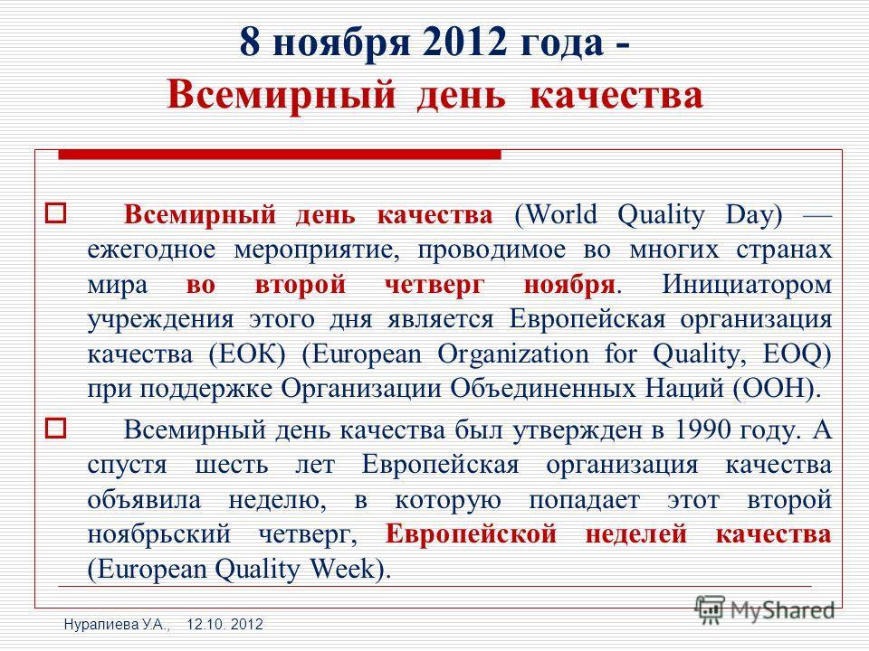 8 ноября 2012 года - Всемирный день качества Всемирный день качества (World Quality Day) ежегодное мероприятие, проводимое во многих странах мира во второй четверг ноября. Инициатором учреждения этого дня является Европейская организация качества (ЕО