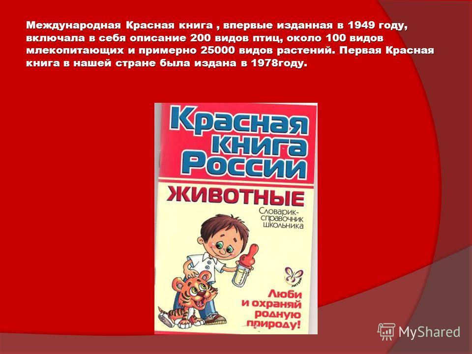 Международная Красная книга, впервые изданная в 1949 году, включала в себя описание 200 видов птиц, около 100 видов млекопитающих и примерно 25000 видов растений. Первая Красная книга в нашей стране была издана в 1978году.