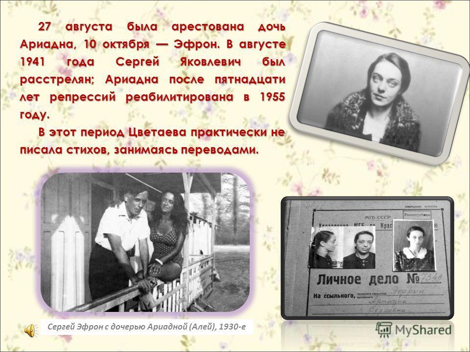27 августа была арестована дочь Ариадна, 10 октября Эфрон. В августе 1941 года Сергей Яковлевич был расстрелян; Ариадна после пятнадцати лет репрессий реабилитирована в 1955 году. В этот период Цветаева практически не писала стихов, занимаясь перевод