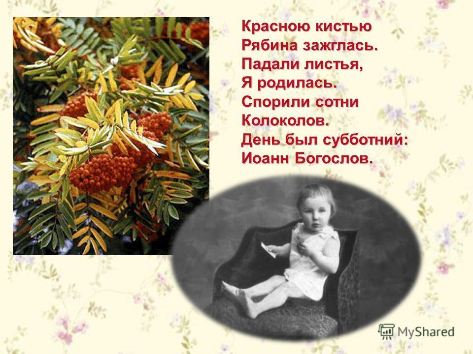 Красною кистью Рябина зажглась. Падали листья, Я родилась. Спорили сотни Колоколов. День был субботний: Иоанн Богослов.