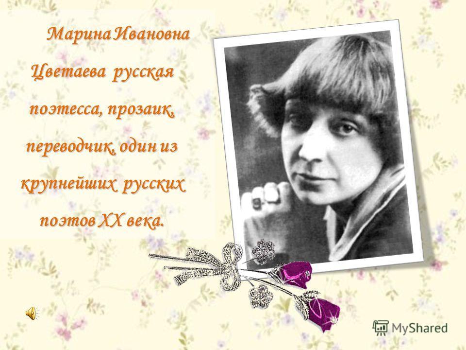 Марина Ивановна Цветаева русская поэтесса, прозаик, переводчик, один из крупнейших русских поэтов XX века.