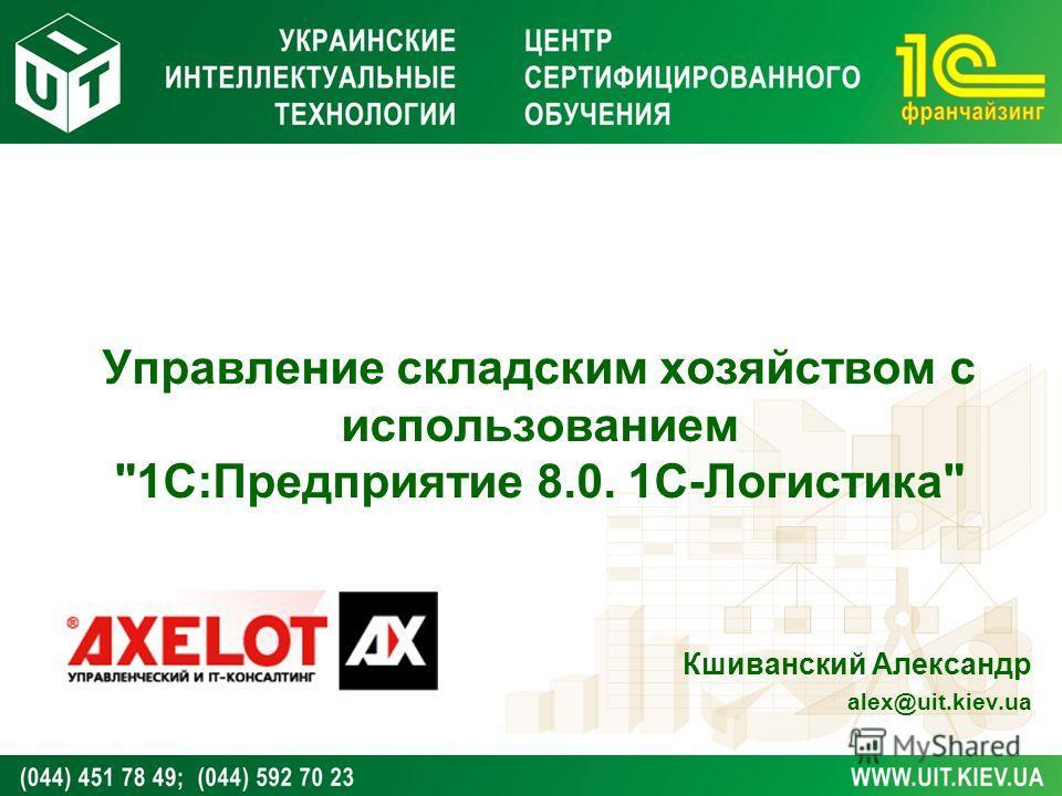 Управление складским хозяйством с использованием 1С:Предприятие 8.0. 1С-Логистика Кшиванский Александр alex@uit.kiev.ua