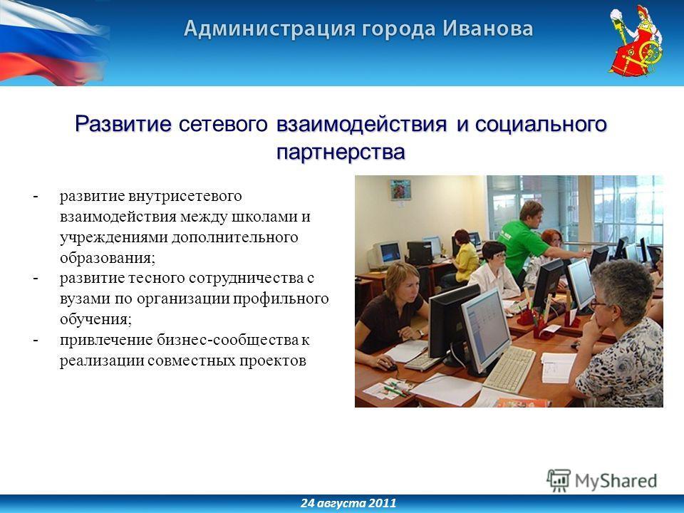 24 августа 2011 Развитие взаимодействия и социального партнерства Развитие сетевого взаимодействия и социального партнерства -развитие внутрисетевого взаимодействия между школами и учреждениями дополнительного образования; -развитие тесного сотруднич