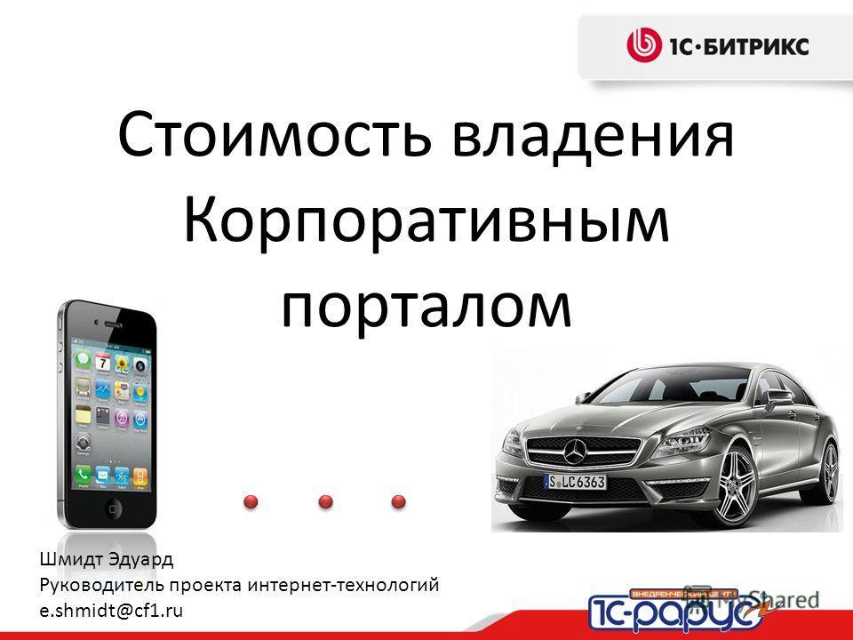 Стоимость владения Корпоративным порталом Шмидт Эдуард Руководитель проекта интернет-технологий e.shmidt@cf1.ru