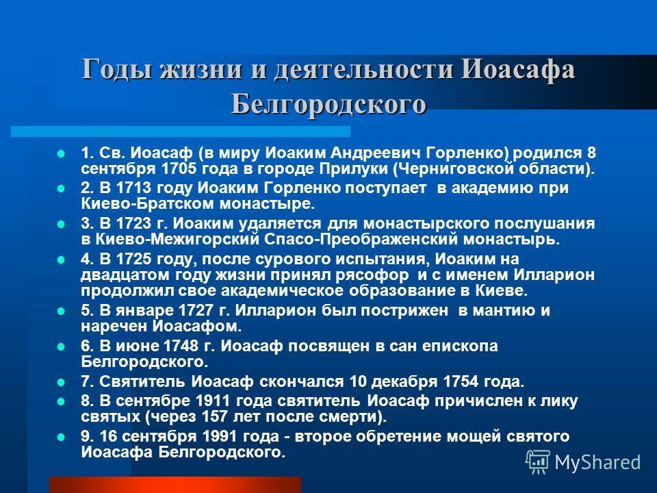 Годы жизни и деятельности Иоасафа Белгородского 1. Св. Иоасаф (в миру Иоаким Андреевич Горленко) родился 8 сентября 1705 года в городе Прилуки (Черниговской области). 2. В 1713 году Иоаким Горленко поступает в академию при Киево-Братском монастыре. 3