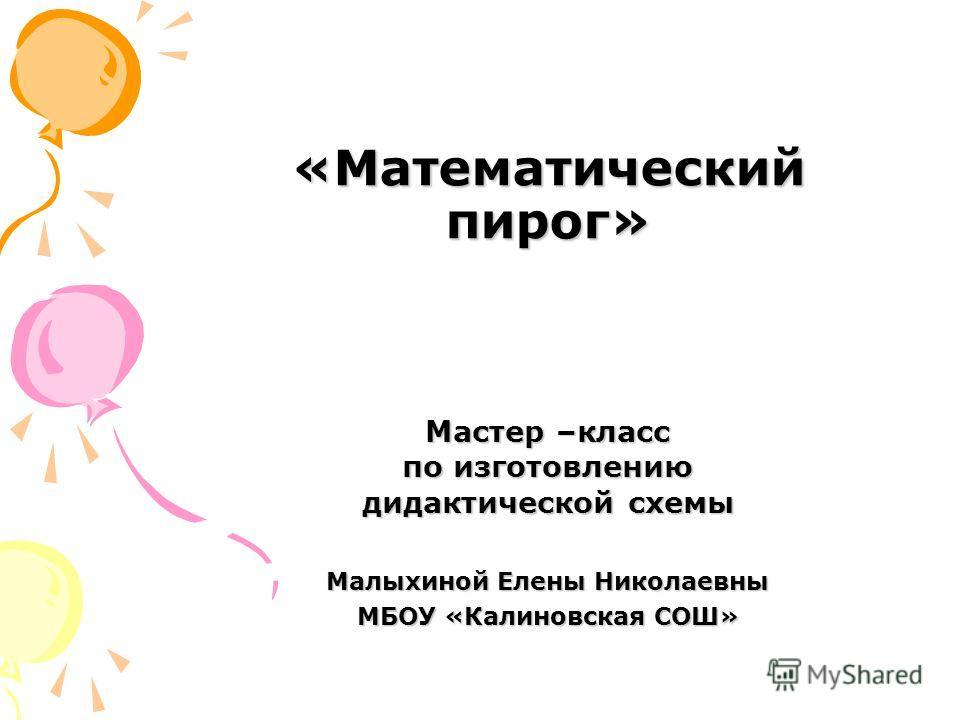 «Математический пирог» Мастер –класс по изготовлению дидактической схемы Малыхиной Елены Николаевны МБОУ «Калиновская СОШ»