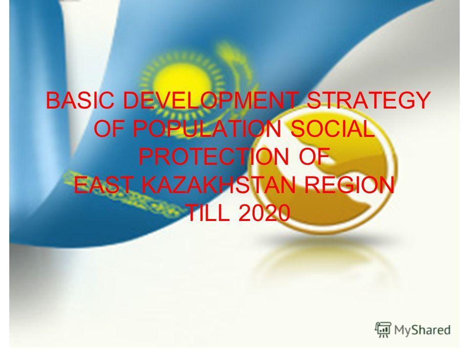 BASIC DEVELOPMENT STRATEGY OF POPULATION SOCIAL PROTECTION OF EAST KAZAKHSTAN REGION TILL 2020