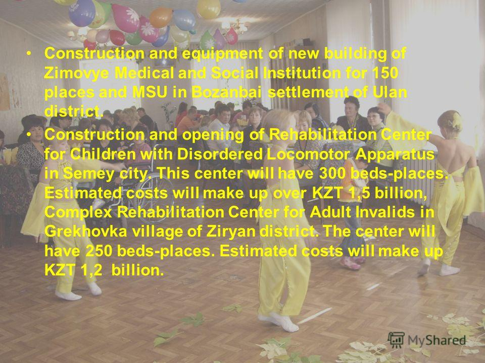 Construction and equipment of new building of Zimovye Medical and Social Institution for 150 places and MSU in Bozanbai settlement of Ulan district. Construction and opening of Rehabilitation Center for Children with Disordered Locomotor Apparatus in