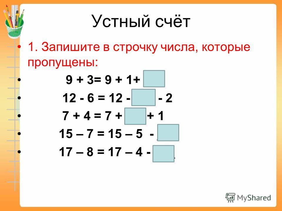 Устный счёт 1. Запишите в строчку числа, которые пропущены: 9 + 3= 9 + 1+ ___ 12 - 6 = 12 - ___ - 2 7 + 4 = 7 + __ + 1 15 – 7 = 15 – 5 - ___ 17 – 8 = 17 – 4 - ___