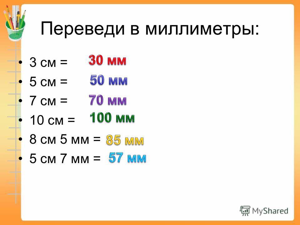 Переведи в миллиметры: 3 см = 5 см = 7 см = 10 см = 8 см 5 мм = 5 см 7 мм =