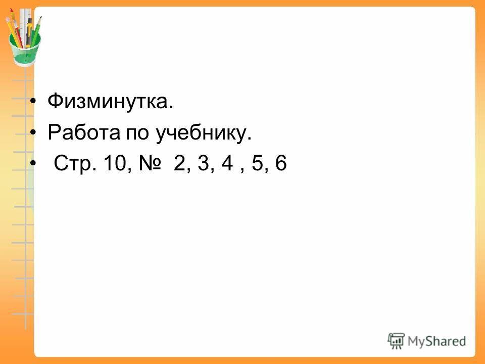 Физминутка. Работа по учебнику. Стр. 10, 2, 3, 4, 5, 6