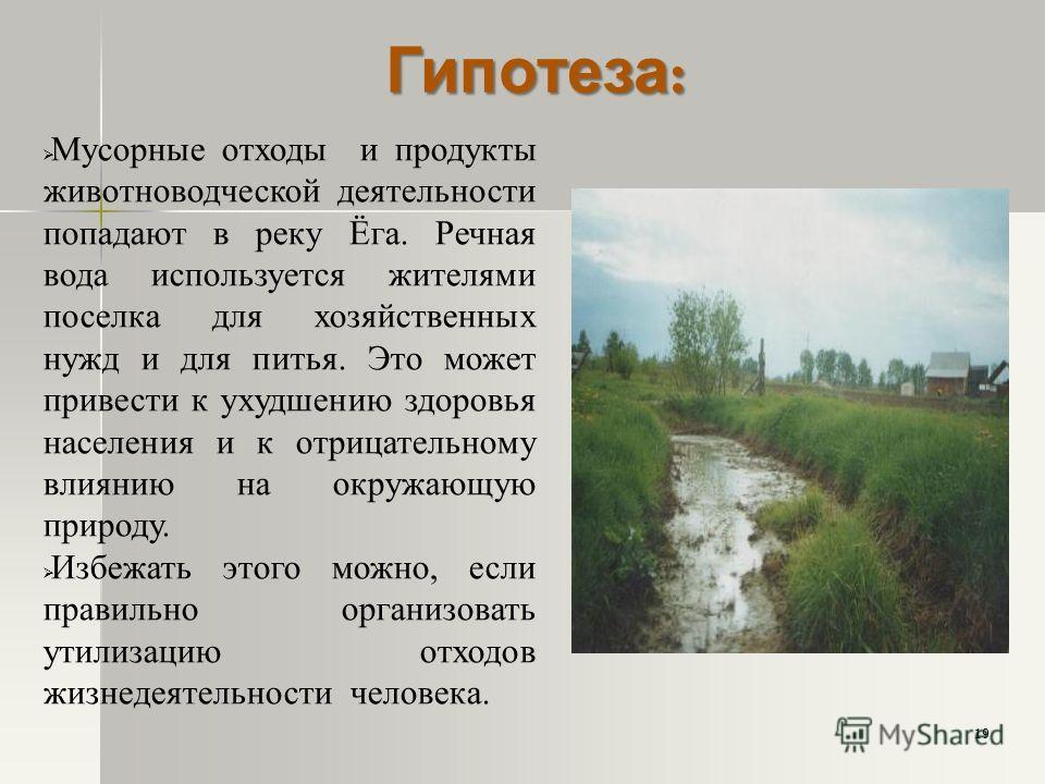 Гипотеза : Мусорные отходы и продукты животноводческой деятельности попадают в реку Ёга. Речная вода используется жителями поселка для хозяйственных нужд и для питья. Это может привести к ухудшению здоровья населения и к отрицательному влиянию на окр