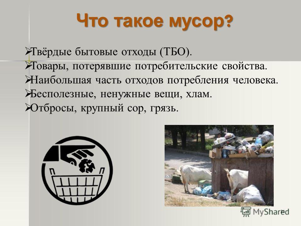 Что такое мусор ? Твёрдые бытовые отходы (ТБО). Товары, потерявшие потребительские свойства. Наибольшая часть отходов потребления человека. Бесполезные, ненужные вещи, хлам. Отбросы, крупный сор, грязь. 21